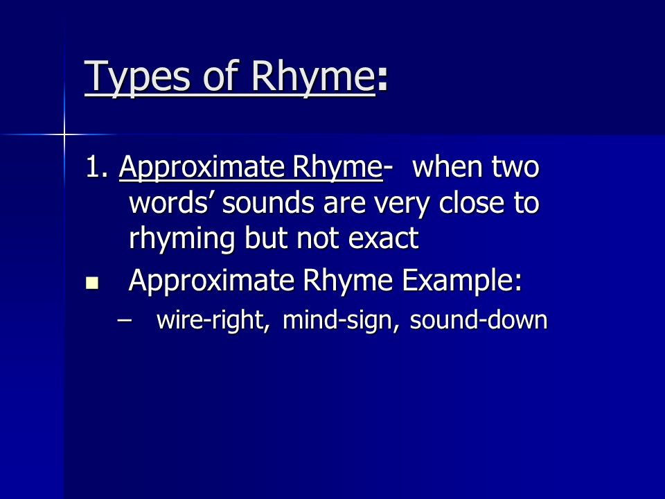 Types of Rhyme:1. Approximate Rhyme- when two words' sounds are very close to rhyming but not exact.