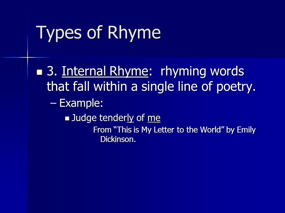 Types of Rhyme3. Internal Rhyme: rhyming words that fall within a single line of poetry. Example: Judge tenderly of me.