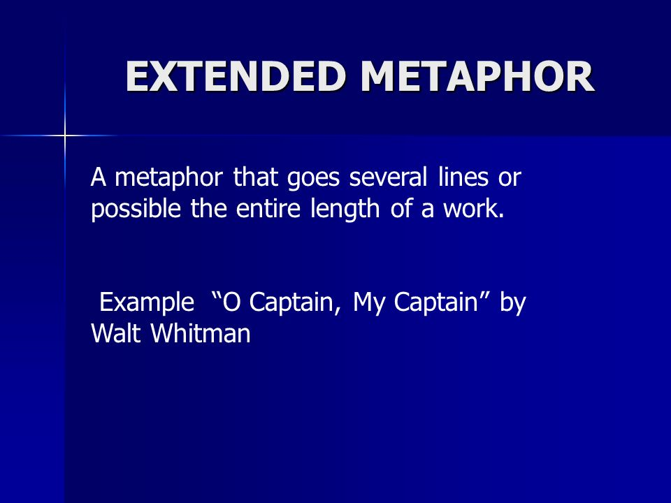 EXTENDED METAPHORA metaphor that goes several lines or possible the entire length of a work.