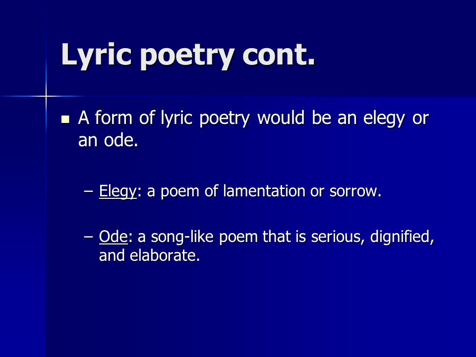Lyric poetry cont. A form of lyric poetry would be an elegy or an ode.