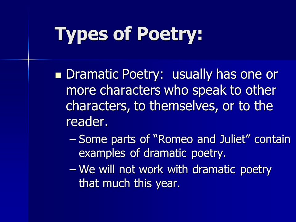 Types of Poetry:Dramatic Poetry: usually has one or more characters who speak to other characters, to themselves, or to the reader.