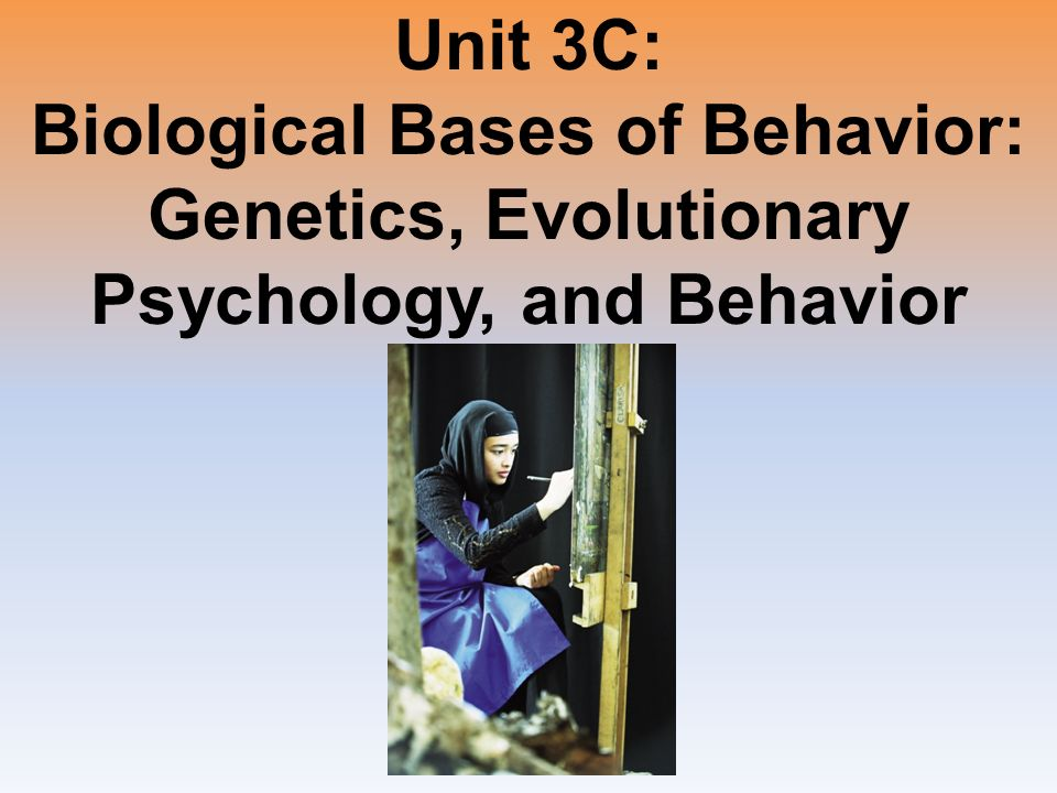 Unit 3C: Biological Bases of Behavior: Genetics, Evolutionary Psychology, and Behavior