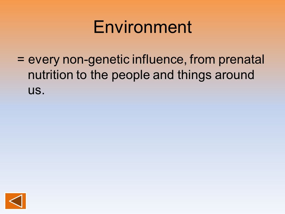 Environment= every non-genetic influence, from prenatal nutrition to the people and things around us.