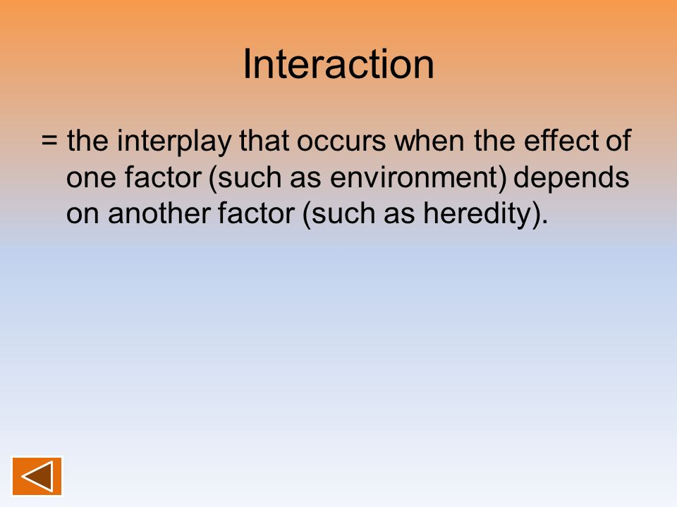 Interaction = the interplay that occurs when the effect of one factor (such as environment) depends on another factor (such as heredity).