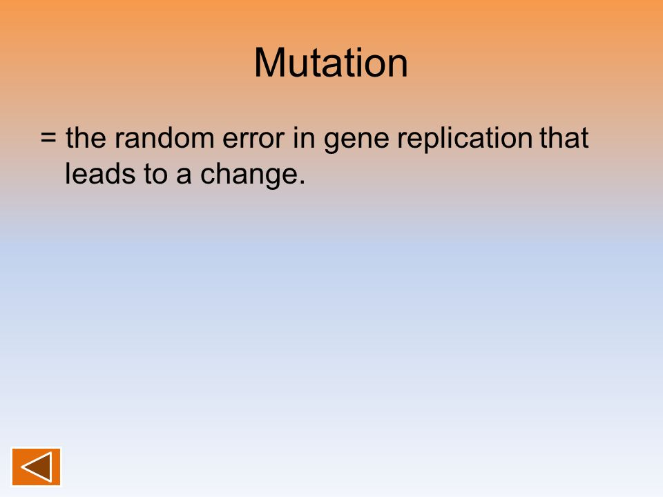 Mutation = the random error in gene replication that leads to a change.