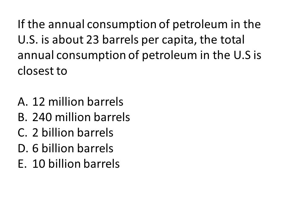 If the annual consumption of petroleum in the U. S