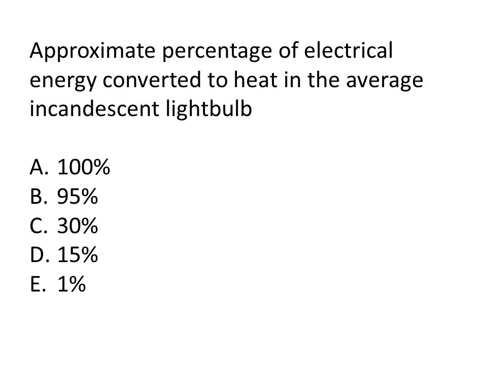 Approximate percentage of electrical energy converted to heat in the average incandescent lightbulb