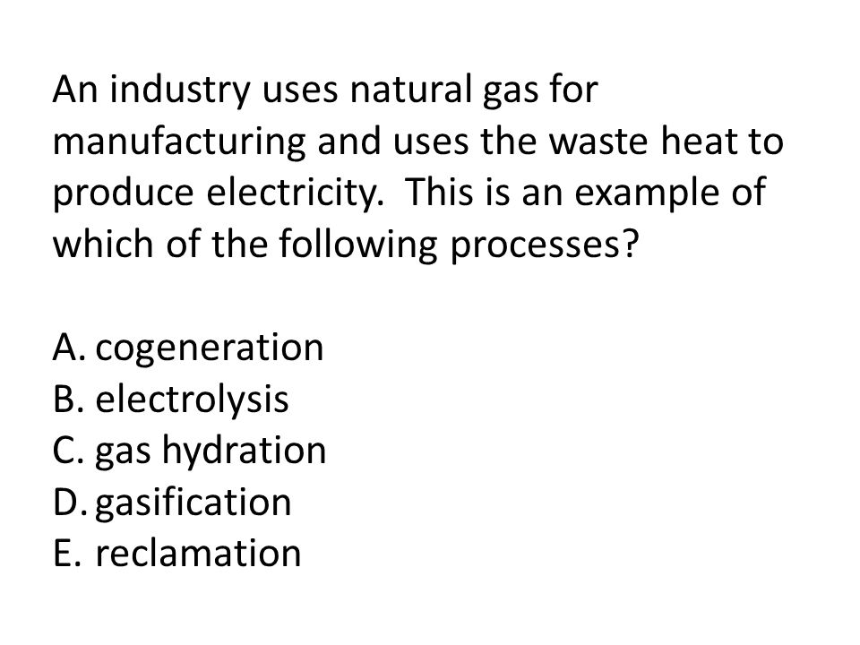An industry uses natural gas for manufacturing and uses the waste heat to produce electricity. This is an example of which of the following processes