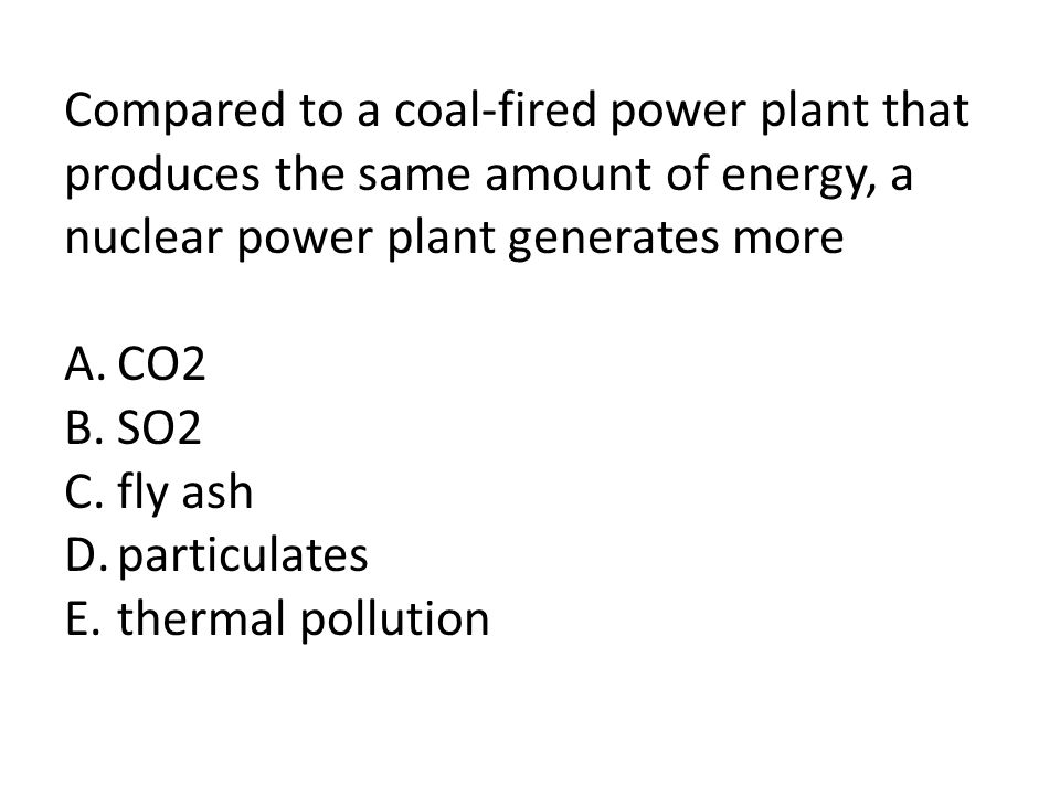 Compared to a coal-fired power plant that produces the same amount of energy, a nuclear power plant generates more