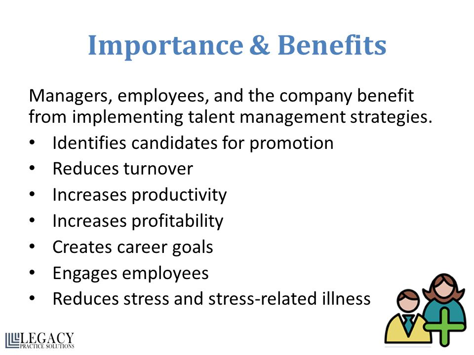 Importance & Benefits Managers, employees, and the company benefit from implementing talent management strategies.