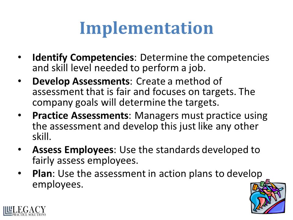 Implementation Identify Competencies: Determine the competencies and skill level needed to perform a job.