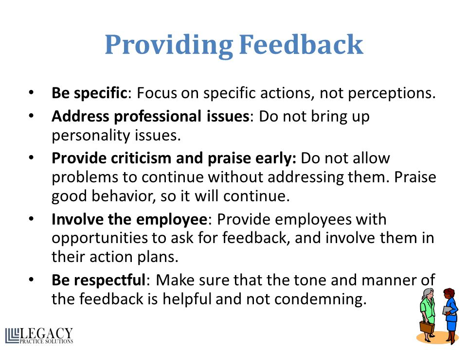 Providing Feedback Be specific: Focus on specific actions, not perceptions. Address professional issues: Do not bring up personality issues.