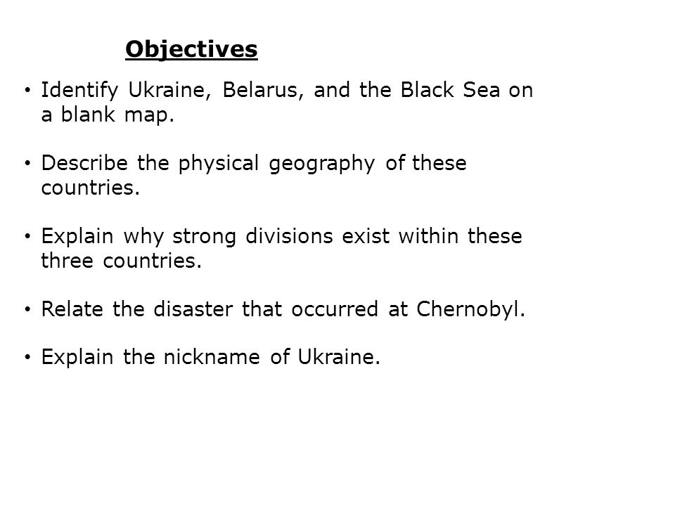 Objectives Identify Ukraine, Belarus, and the Black Sea on a blank map. Describe the physical geography of these countries.