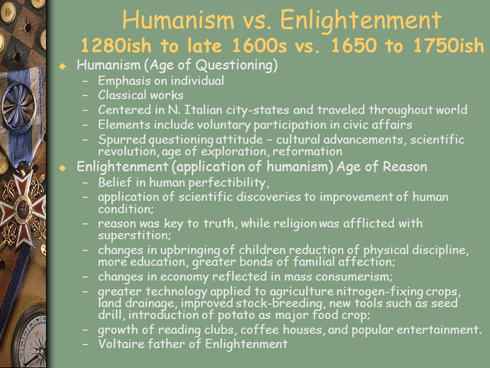 Humanism vs. Enlightenment 1280ish to late 1600s vs. 1650 to 1750ish