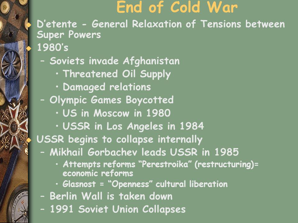End of Cold War D'etente - General Relaxation of Tensions between Super Powers. 1980's. Soviets invade Afghanistan.