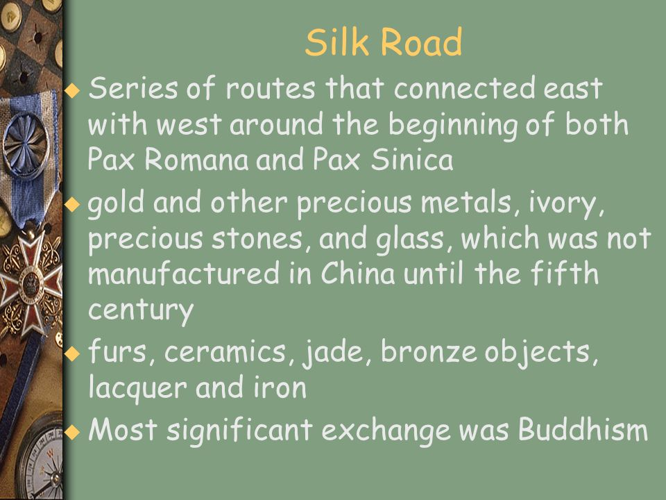 Silk Road Series of routes that connected east with west around the beginning of both Pax Romana and Pax Sinica.