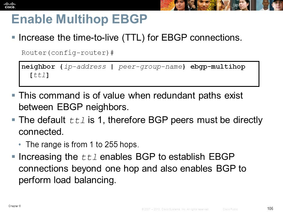 Enable Multihop EBGP Increase the time-to-live (TTL) for EBGP connections. Router(config-router)#