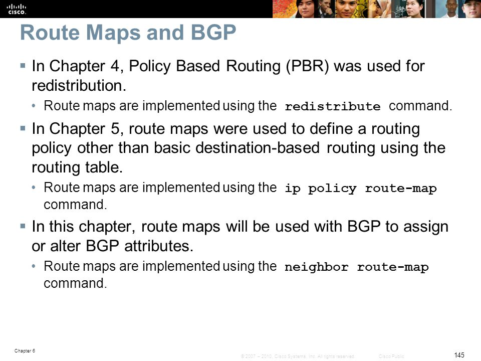 Route Maps and BGP In Chapter 4, Policy Based Routing (PBR) was used for redistribution. Route maps are implemented using the redistribute command.