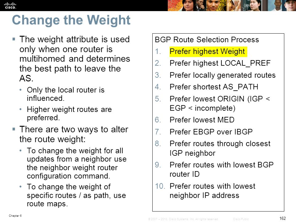 Change the Weight The weight attribute is used only when one router is multihomed and determines the best path to leave the AS.