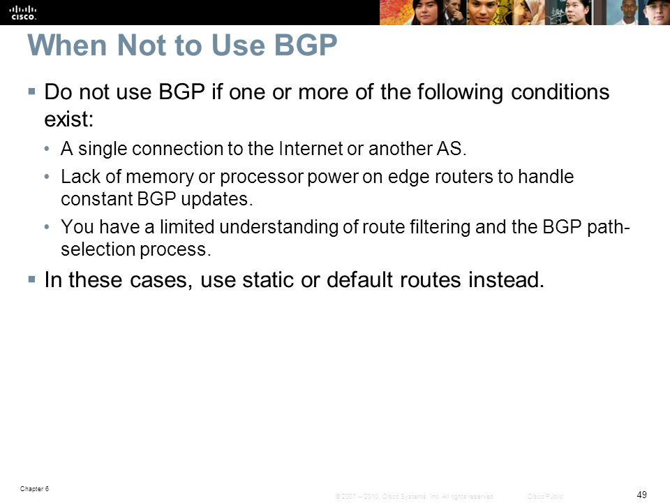 When Not to Use BGP Do not use BGP if one or more of the following conditions exist: A single connection to the Internet or another AS.