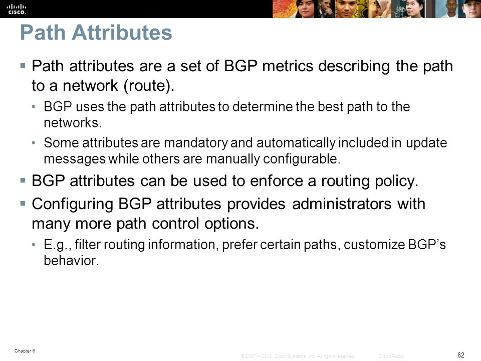 Path Attributes Path attributes are a set of BGP metrics describing the path to a network (route).