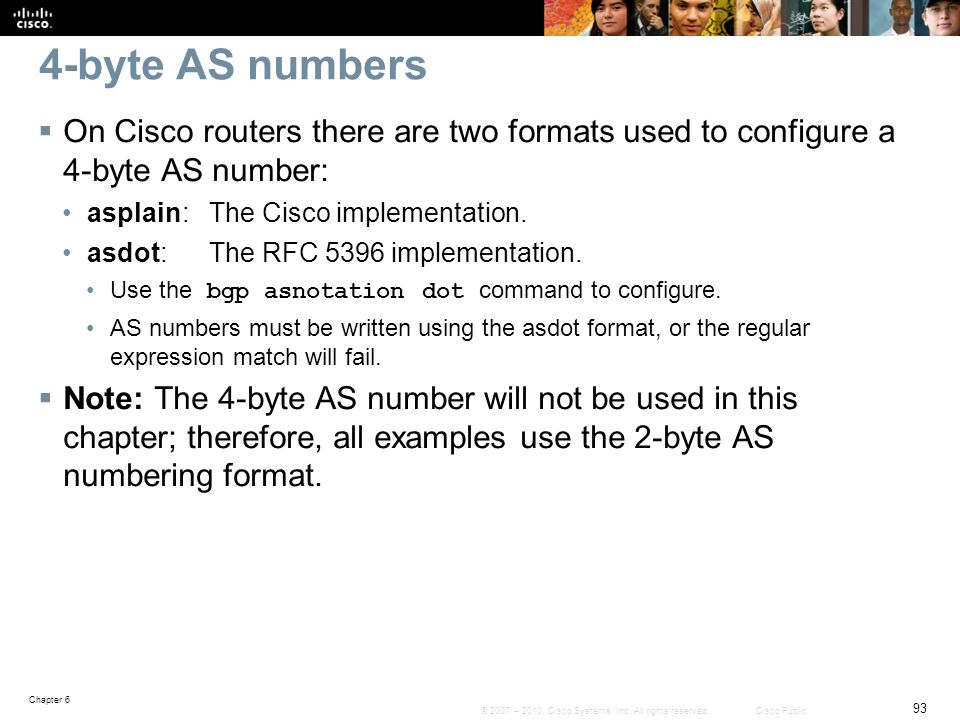4-byte AS numbers On Cisco routers there are two formats used to configure a 4-byte AS number: asplain: The Cisco implementation.