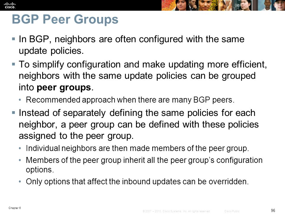 BGP Peer Groups In BGP, neighbors are often configured with the same update policies.