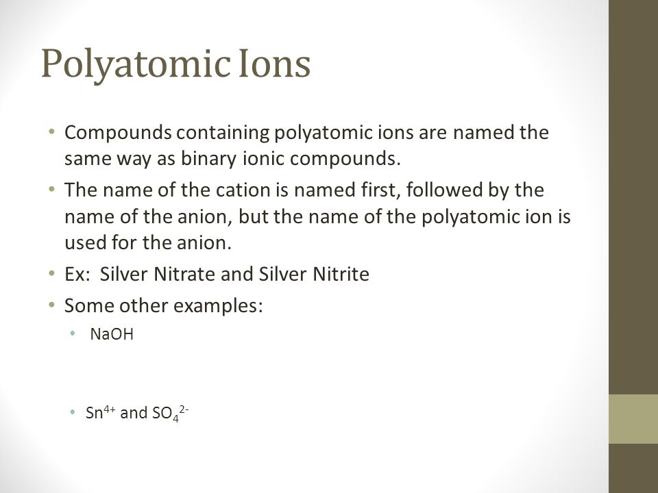Polyatomic Ions Compounds containing polyatomic ions are named the same way as binary ionic compounds.