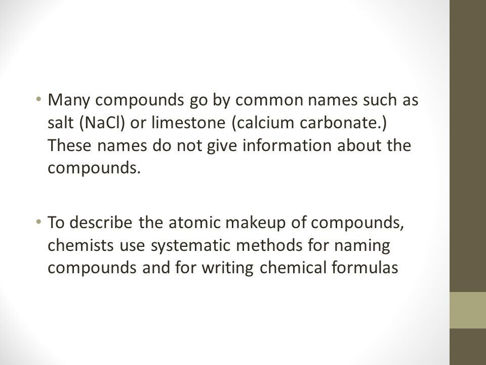 Many compounds go by common names such as salt (NaCl) or limestone (calcium carbonate.) These names do not give information about the compounds.