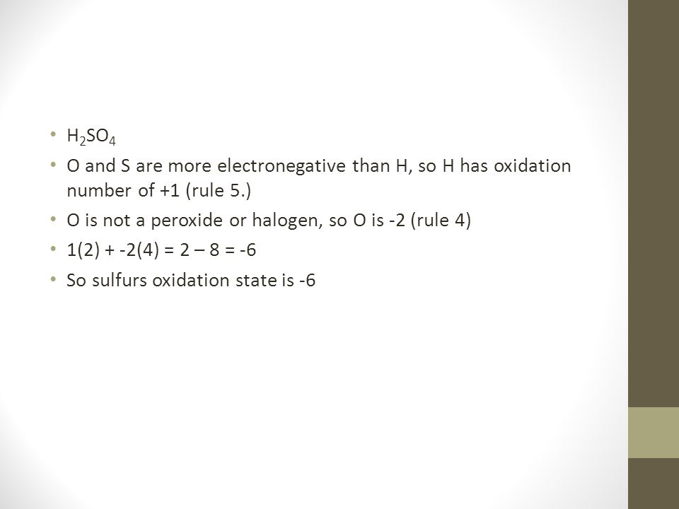 H2SO4 O and S are more electronegative than H, so H has oxidation number of +1 (rule 5.) O is not a peroxide or halogen, so O is -2 (rule 4)