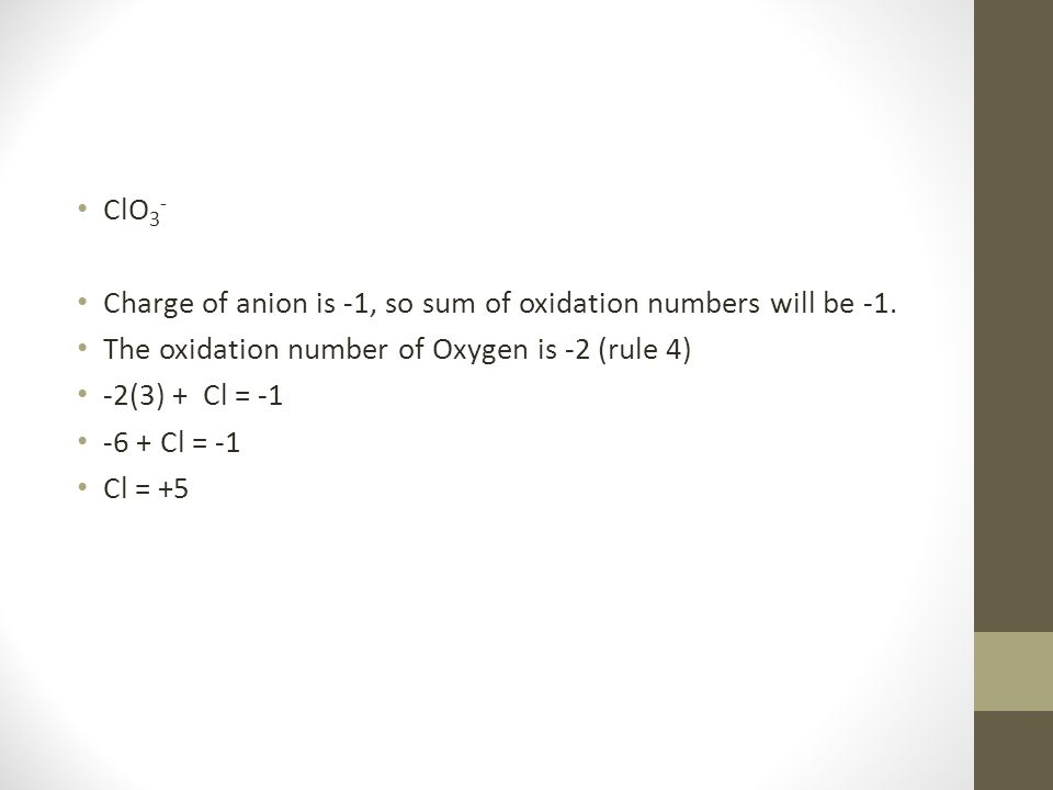 ClO3- Charge of anion is -1, so sum of oxidation numbers will be -1. The oxidation number of Oxygen is -2 (rule 4)