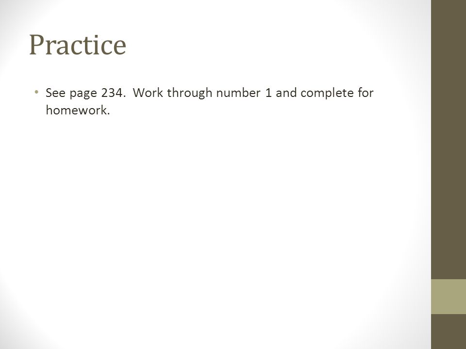 Practice See page 234. Work through number 1 and complete for homework.