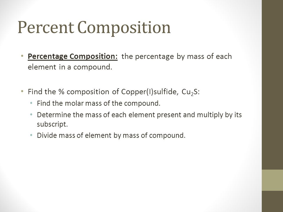Percent Composition Percentage Composition: the percentage by mass of each element in a compound. Find the % composition of Copper(I)sulfide, Cu2S: