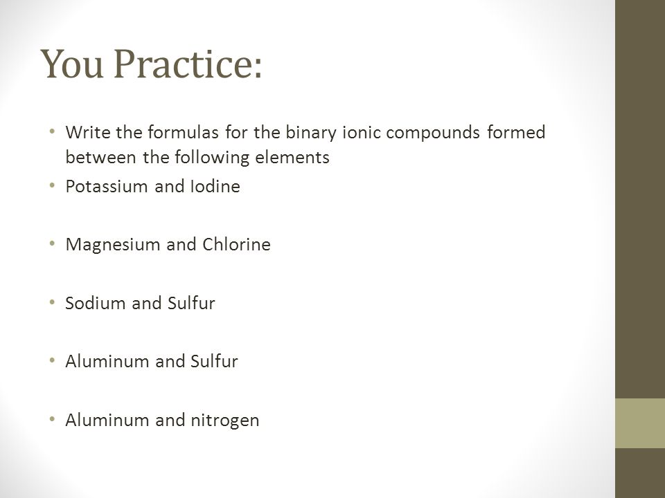 You Practice: Write the formulas for the binary ionic compounds formed between the following elements.