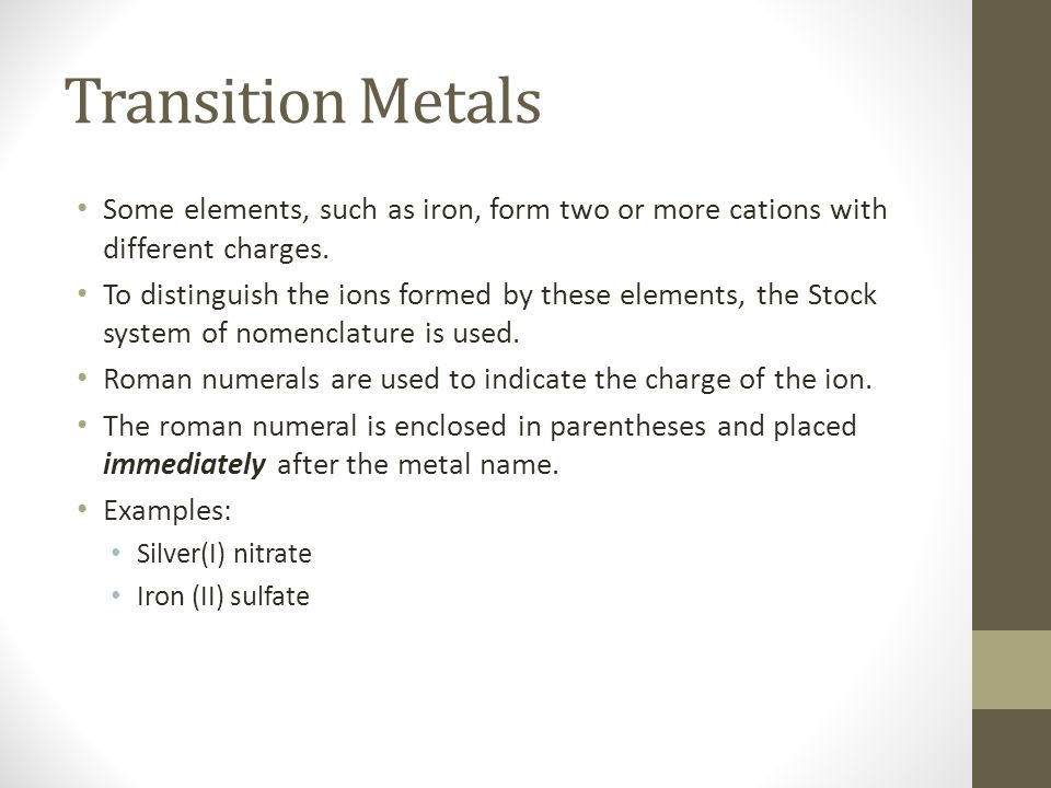 Transition Metals Some elements, such as iron, form two or more cations with different charges.