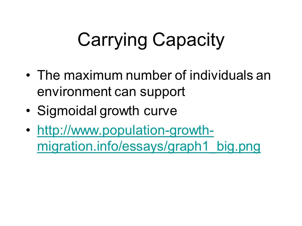 Carrying Capacity The maximum number of individuals an environment can support. Sigmoidal growth curve.