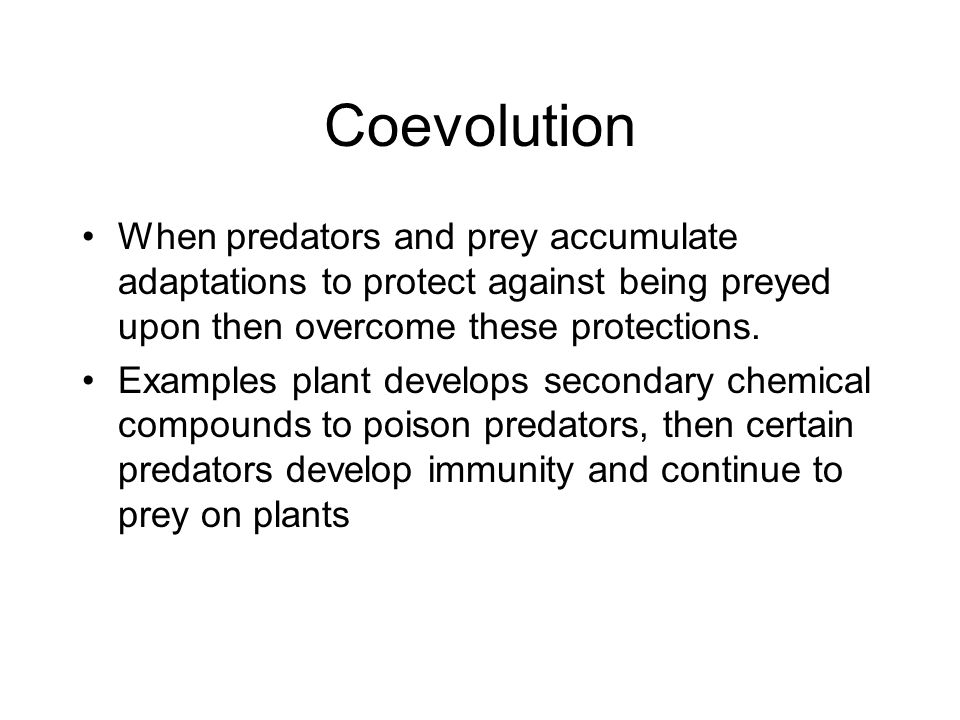 Coevolution When predators and prey accumulate adaptations to protect against being preyed upon then overcome these protections.