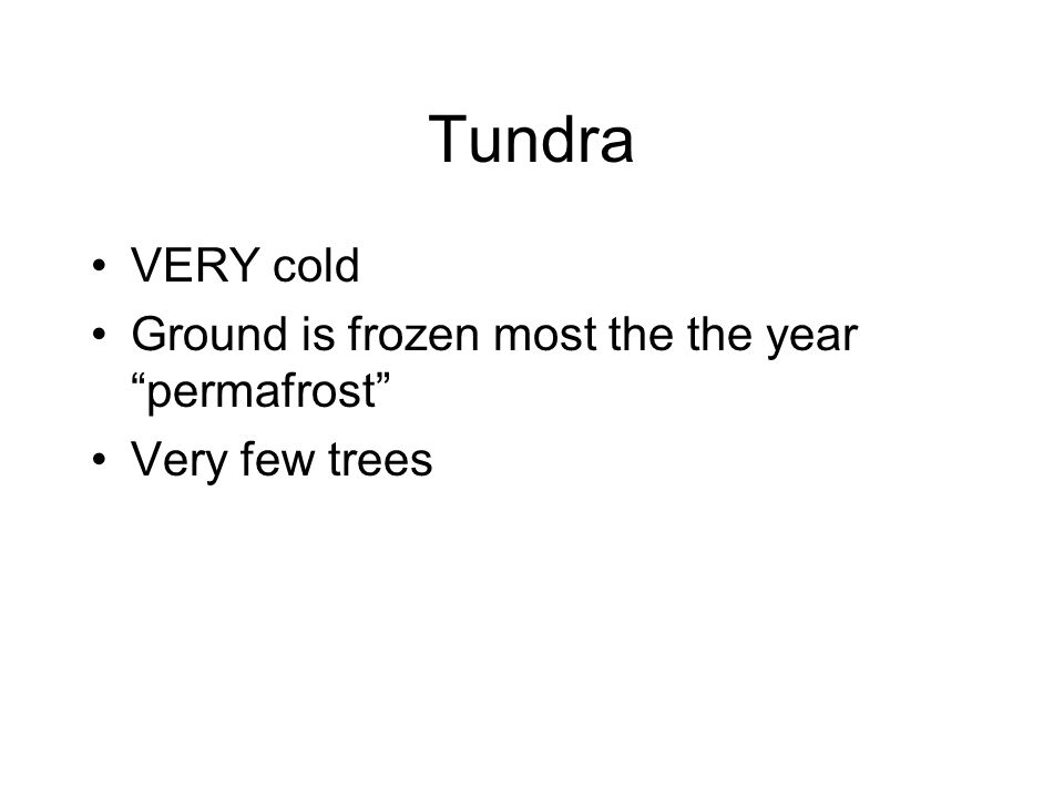 Tundra VERY cold Ground is frozen most the the year permafrost