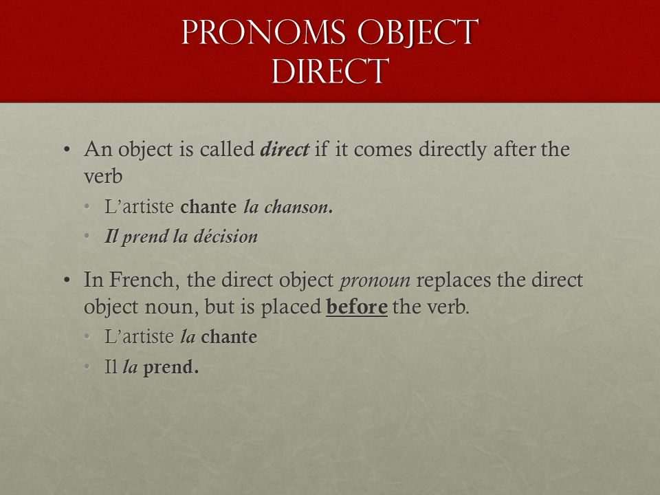 Pronoms object Direct An object is called direct if it comes directly after the verb. L'artiste chante la chanson.