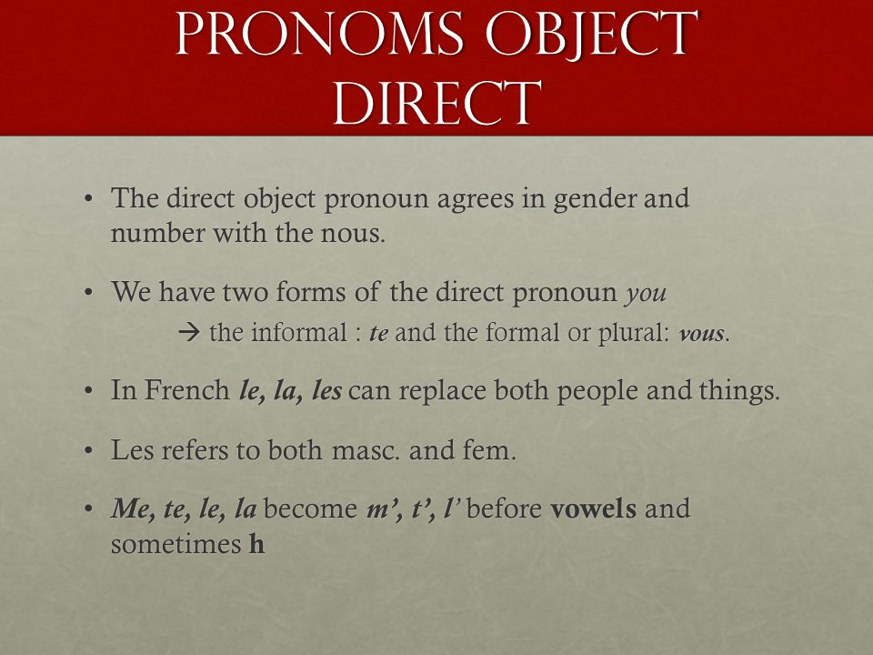 Pronoms object Direct The direct object pronoun agrees in gender and number with the nous. We have two forms of the direct pronoun you.