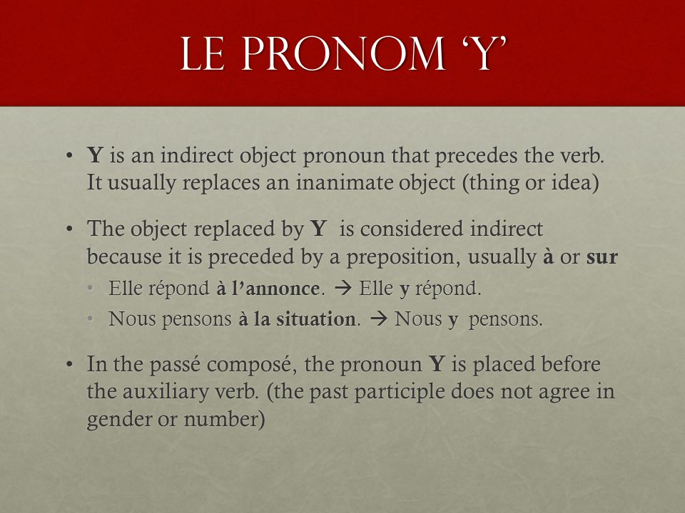 Le pronom 'y' Y is an indirect object pronoun that precedes the verb. It usually replaces an inanimate object (thing or idea)