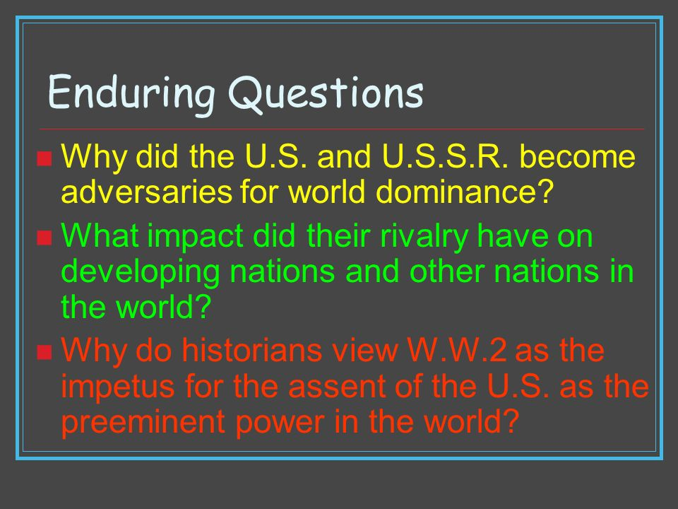 Enduring Questions Why did the U.S. and U.S.S.R. become adversaries for world dominance