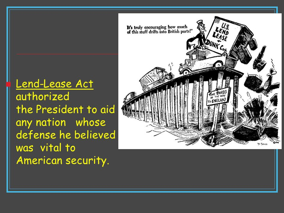 Lend-Lease Act authorized the President to aid any nation whose defense he believed was vital to American security.