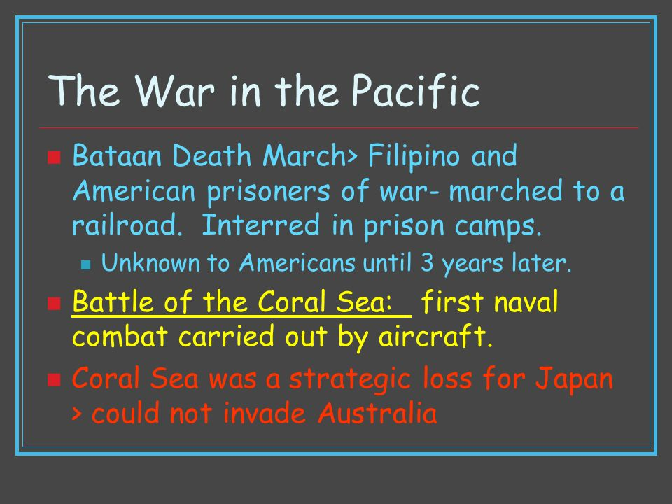 The War in the Pacific Bataan Death March> Filipino and American prisoners of war- marched to a railroad. Interred in prison camps.