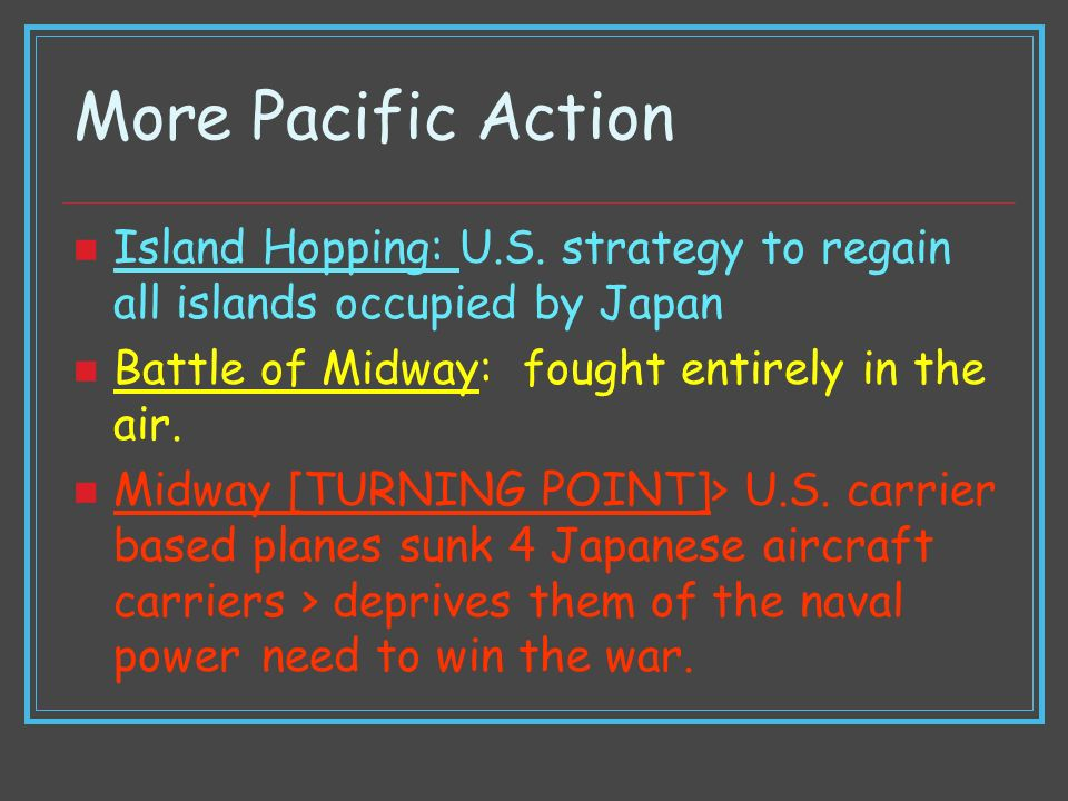 More Pacific Action Island Hopping: U.S. strategy to regain all islands occupied by Japan. Battle of Midway: fought entirely in the air.
