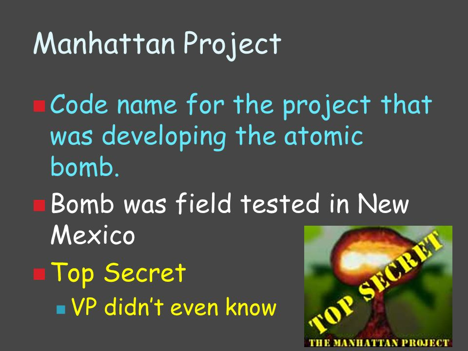 Manhattan Project Code name for the project that was developing the atomic bomb. Bomb was field tested in New Mexico.