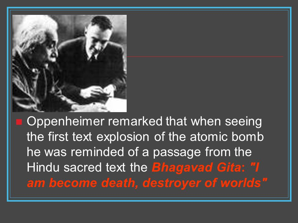 Oppenheimer remarked that when seeing the first text explosion of the atomic bomb he was reminded of a passage from the Hindu sacred text the Bhagavad Gita: I am become death, destroyer of worlds