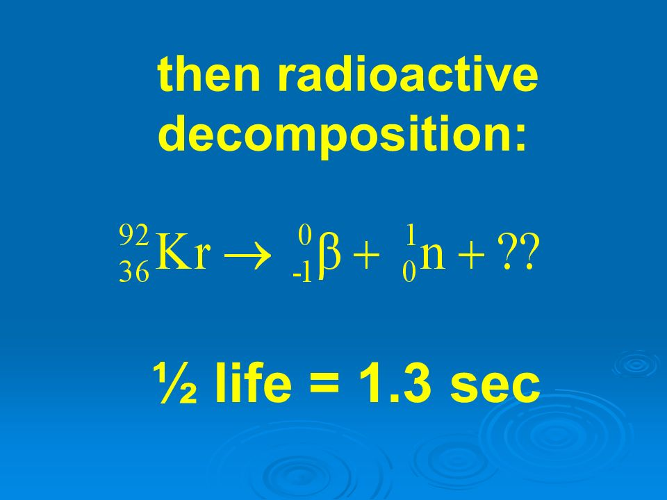 then radioactive decomposition: ½ life = 1.3 sec