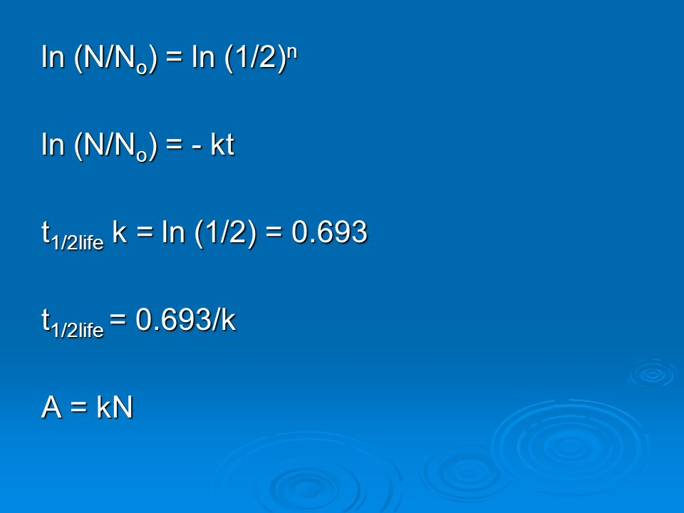 ln (N/No) = ln (1/2)n ln (N/No) = - kt t1/2life k = ln (1/2) = 0.693 t1/2life = 0.693/k A = kN