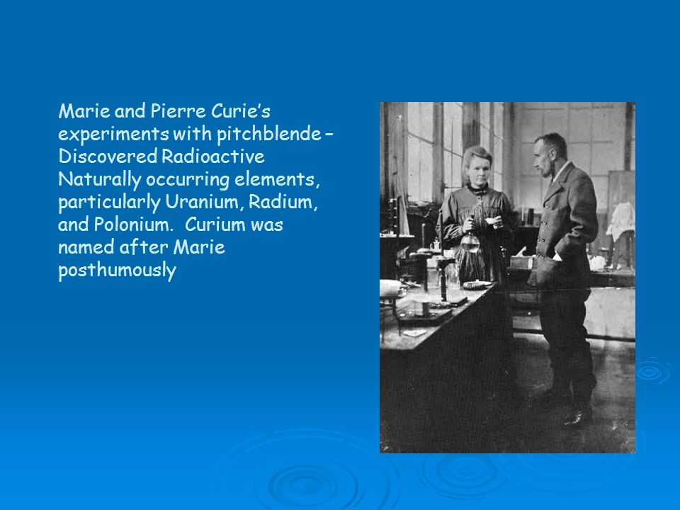 Marie and Pierre Curie's experiments with pitchblende – Discovered Radioactive Naturally occurring elements, particularly Uranium, Radium, and Polonium.